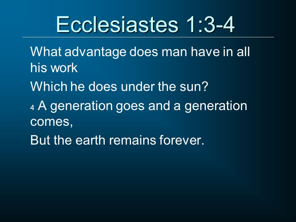 Ecclesiastes 1:3-4 What advantage does man have in all his work Which he does under the sun.