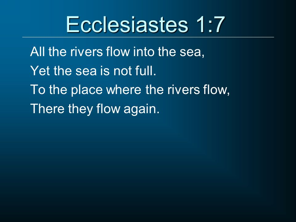 Ecclesiastes 1:7 All the rivers flow into the sea, Yet the sea is not full.