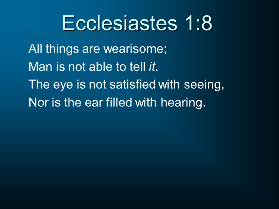 Ecclesiastes 1:8 All things are wearisome; Man is not able to tell it.
