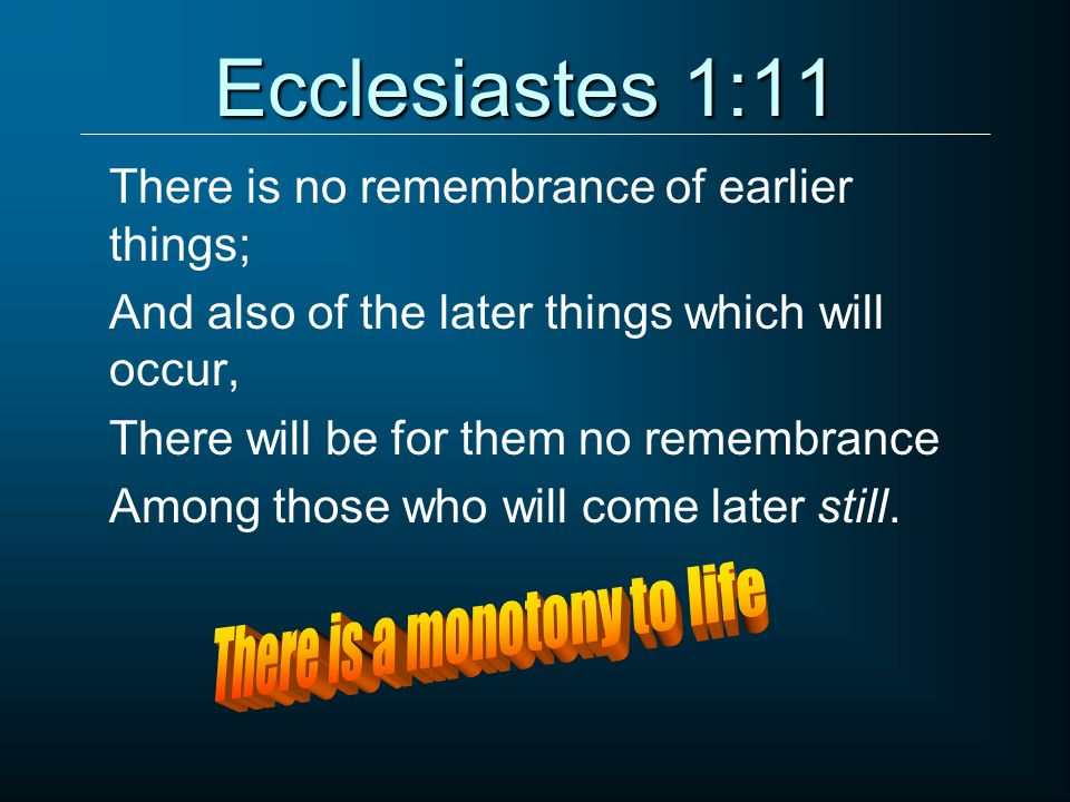 Ecclesiastes 1:11 There is no remembrance of earlier things; And also of the later things which will occur, There will be for them no remembrance Among those who will come later still.