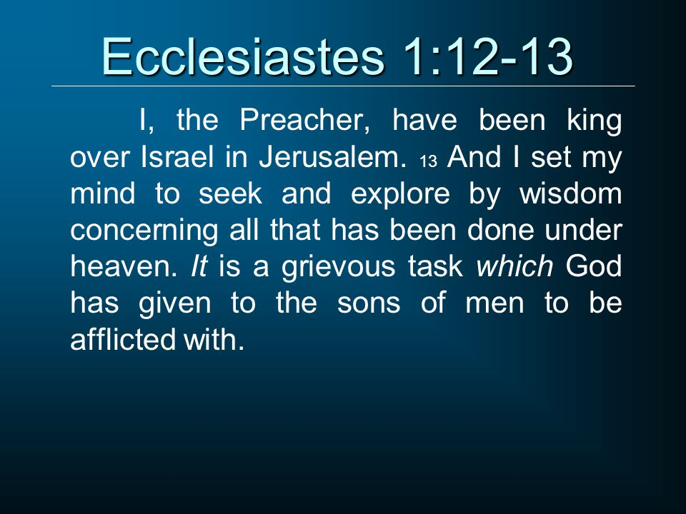 Ecclesiastes 1:12-13 I, the Preacher, have been king over Israel in Jerusalem.
