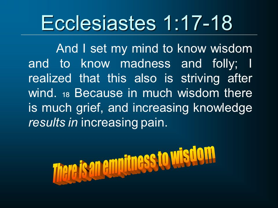 Ecclesiastes 1:17-18 And I set my mind to know wisdom and to know madness and folly; I realized that this also is striving after wind.