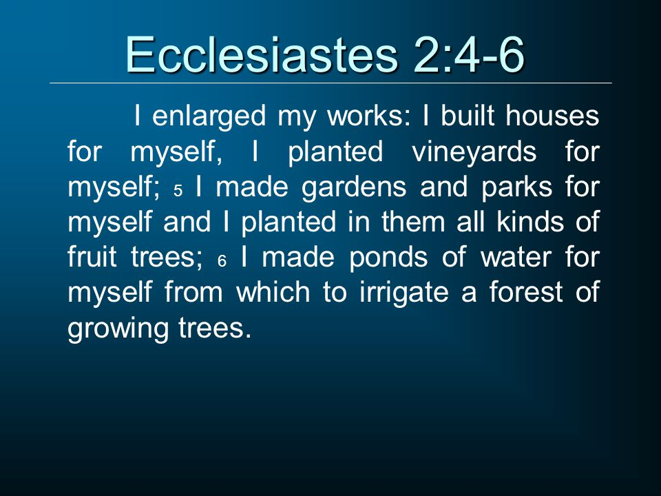 Ecclesiastes 2:4-6 I enlarged my works: I built houses for myself, I planted vineyards for myself; 5 I made gardens and parks for myself and I planted in them all kinds of fruit trees; 6 I made ponds of water for myself from which to irrigate a forest of growing trees.