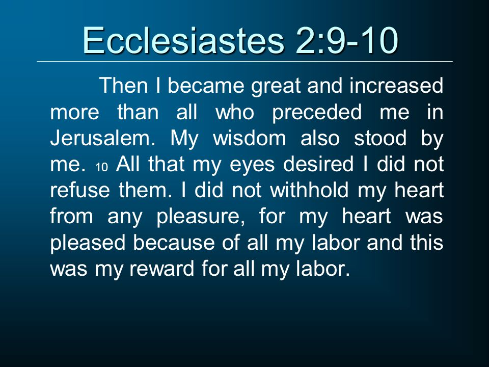 Ecclesiastes 2:9-10 Then I became great and increased more than all who preceded me in Jerusalem.