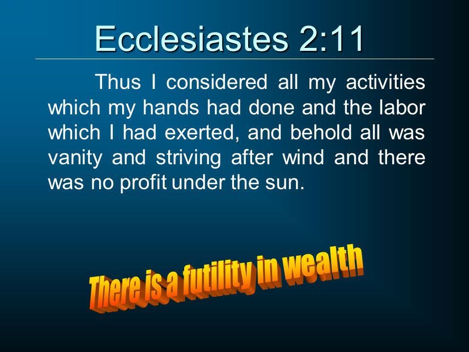 Ecclesiastes 2:11 Thus I considered all my activities which my hands had done and the labor which I had exerted, and behold all was vanity and striving after wind and there was no profit under the sun.