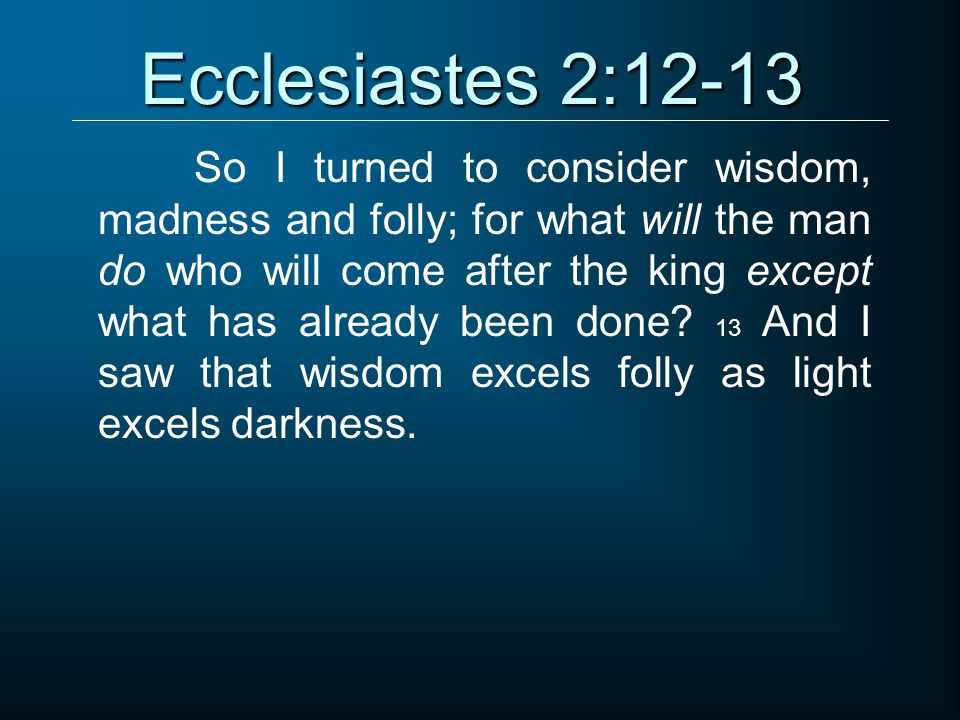 Ecclesiastes 2:12-13 So I turned to consider wisdom, madness and folly; for what will the man do who will come after the king except what has already been done.