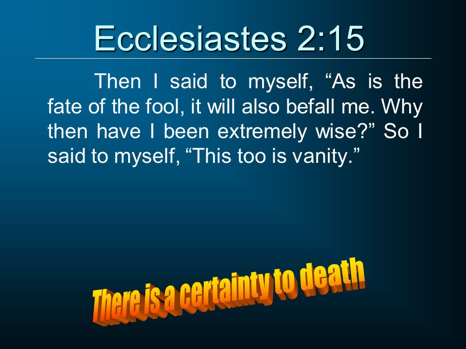 Ecclesiastes 2:15 Then I said to myself, As is the fate of the fool, it will also befall me.