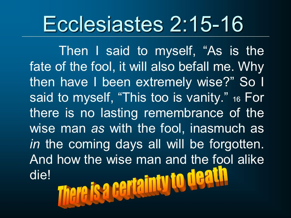 Ecclesiastes 2:15-16 Then I said to myself, As is the fate of the fool, it will also befall me.