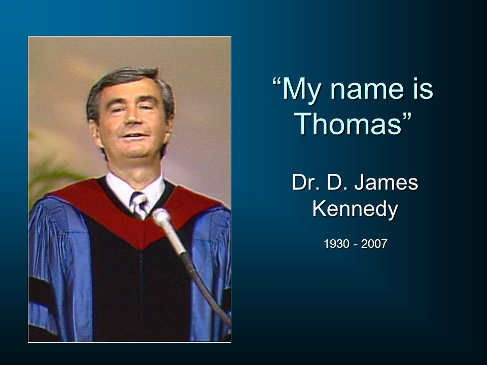 My name is Thomas Dr. D. James Kennedy 1930 - 2007