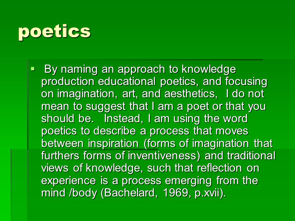 poetics  By naming an approach to knowledge production educational poetics, and focusing on imagination, art, and aesthetics, I do not mean to suggest that I am a poet or that you should be.