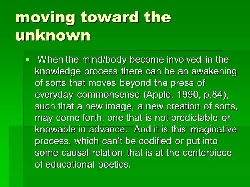 moving toward the unknown  When the mind/body become involved in the knowledge process there can be an awakening of sorts that moves beyond the press of everyday commonsense (Apple, 1990, p.84), such that a new image, a new creation of sorts, may come forth, one that is not predictable or knowable in advance.