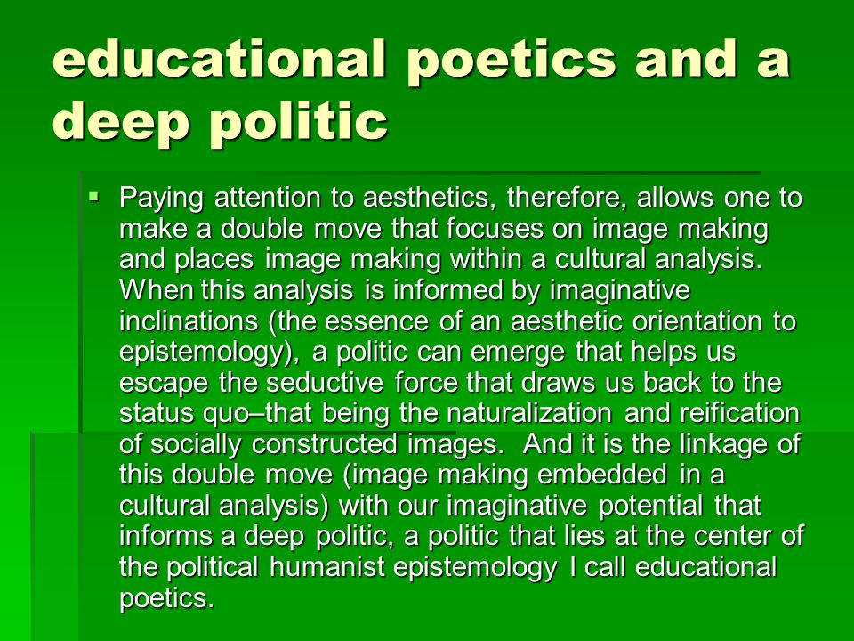 educational poetics and a deep politic  Paying attention to aesthetics, therefore, allows one to make a double move that focuses on image making and places image making within a cultural analysis.