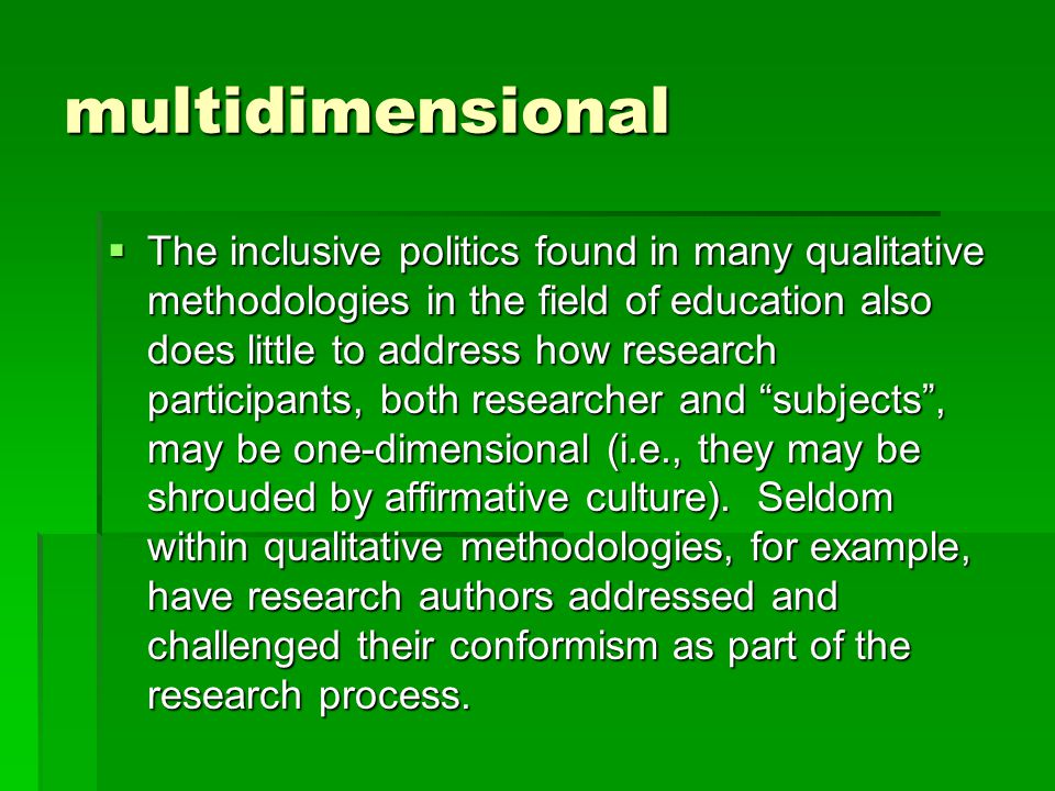 multidimensional  The inclusive politics found in many qualitative methodologies in the field of education also does little to address how research participants, both researcher and subjects , may be one-dimensional (i.e., they may be shrouded by affirmative culture).