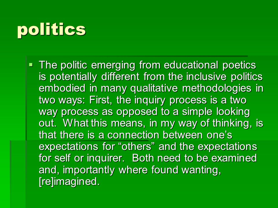 politics  The politic emerging from educational poetics is potentially different from the inclusive politics embodied in many qualitative methodologies in two ways: First, the inquiry process is a two way process as opposed to a simple looking out.