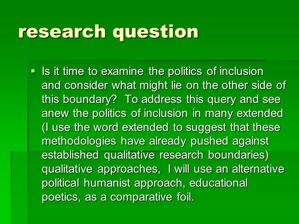 politics  The politic emerging from educational poetics is potentially different from the inclusive politics embodied in many qualitative methodologies in two ways: First, the inquiry process is a two way process as opposed to a simple looking out.