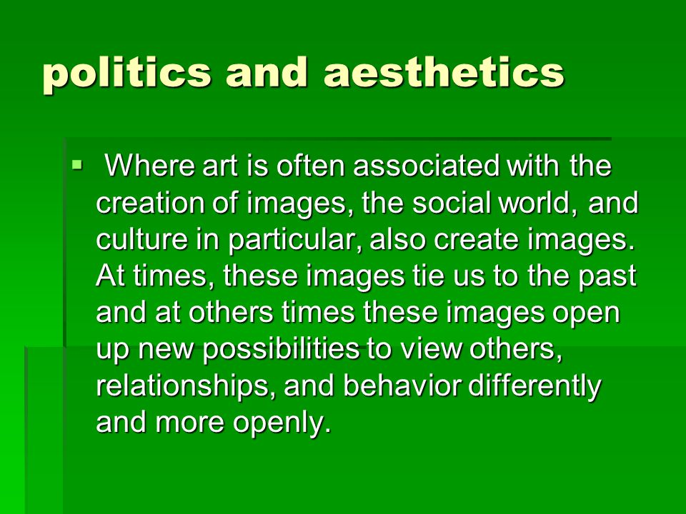 politics and aesthetics  Where art is often associated with the creation of images, the social world, and culture in particular, also create images.