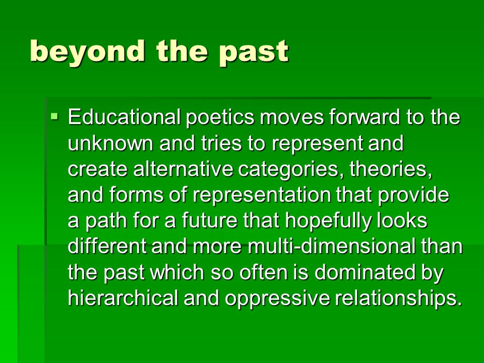 beyond the past  Educational poetics moves forward to the unknown and tries to represent and create alternative categories, theories, and forms of representation that provide a path for a future that hopefully looks different and more multi-dimensional than the past which so often is dominated by hierarchical and oppressive relationships.