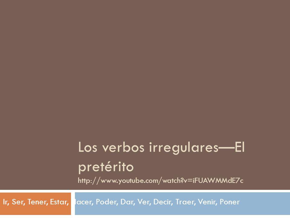 Los verbos irregulares—El pretérito http://www.youtube.com/watch v=iFUAWMMdE7c Ir, Ser, Tener, Estar, Hacer, Poder, Dar, Ver, Decir, Traer, Venir, Poner