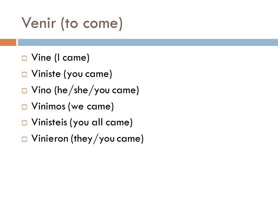 Venir (to come)  Vine (I came)  Viniste (you came)  Vino (he/she/you came)  Vinimos (we came)  Vinisteis (you all came)  Vinieron (they/you came)