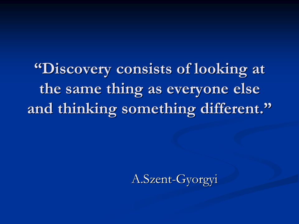 Discovery consists of looking at the same thing as everyone else and thinking something different. A.Szent-Gyorgyi