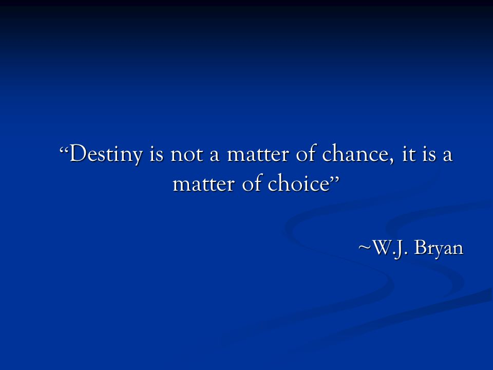 Destiny is not a matter of chance, it is a matter of choice ~W.J. Bryan