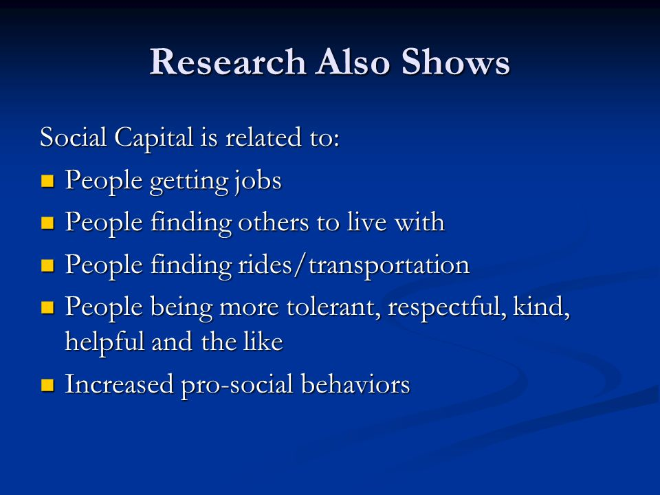 Research Also Shows Social Capital is related to: People getting jobs People getting jobs People finding others to live with People finding others to live with People finding rides/transportation People finding rides/transportation People being more tolerant, respectful, kind, helpful and the like People being more tolerant, respectful, kind, helpful and the like Increased pro-social behaviors Increased pro-social behaviors