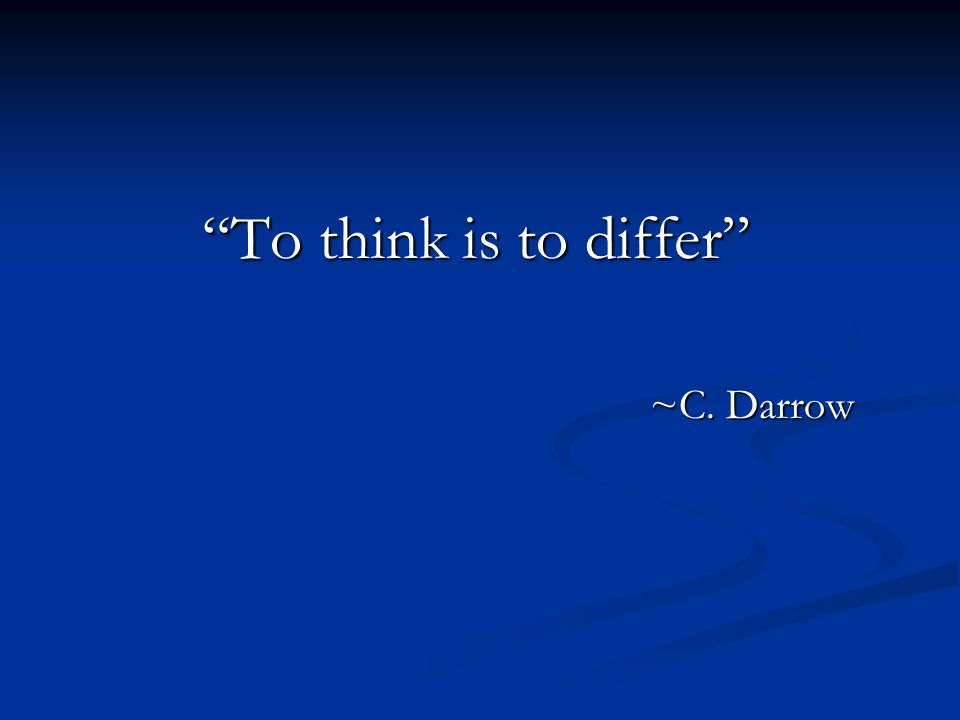 To think is to differ ~C. Darrow