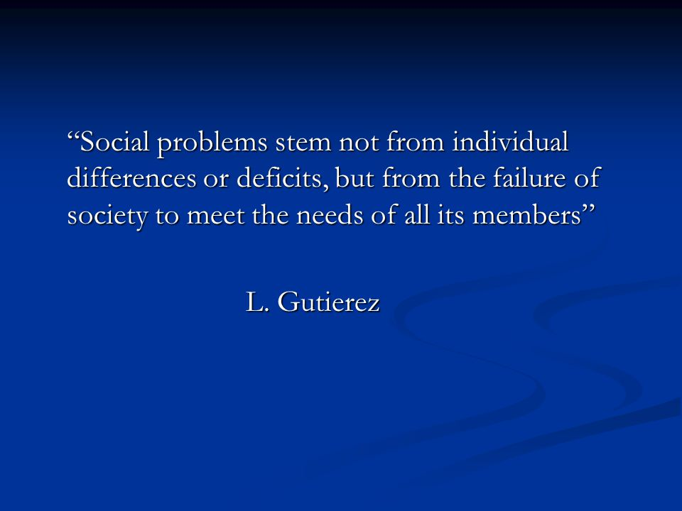 Social problems stem not from individual differences or deficits, but from the failure of society to meet the needs of all its members L.