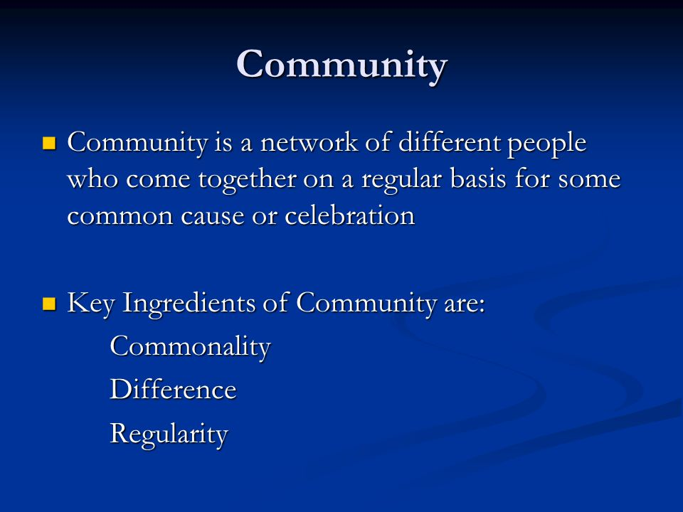 Community Community is a network of different people who come together on a regular basis for some common cause or celebration Community is a network of different people who come together on a regular basis for some common cause or celebration Key Ingredients of Community are: Key Ingredients of Community are:CommonalityDifferenceRegularity