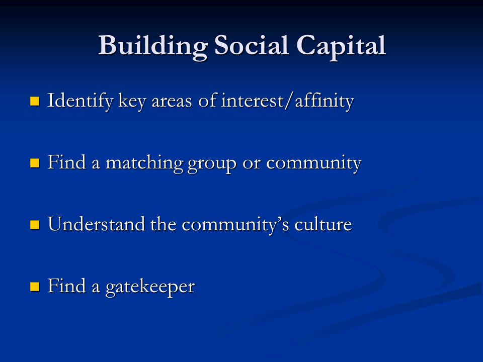 Building Social Capital Identify key areas of interest/affinity Identify key areas of interest/affinity Find a matching group or community Find a matching group or community Understand the community's culture Understand the community's culture Find a gatekeeper Find a gatekeeper
