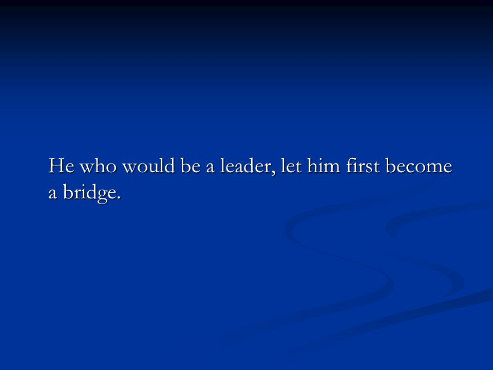 He who would be a leader, let him first become a bridge.