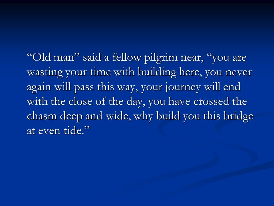 Old man said a fellow pilgrim near, you are wasting your time with building here, you never again will pass this way, your journey will end with the close of the day, you have crossed the chasm deep and wide, why build you this bridge at even tide.