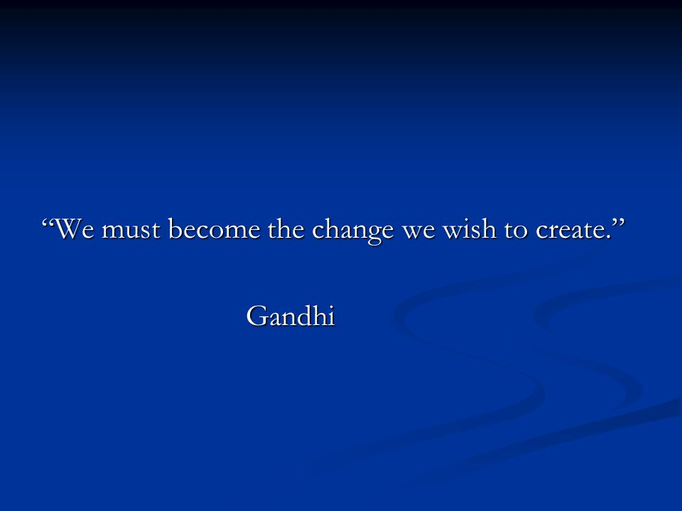 We must become the change we wish to create. Gandhi