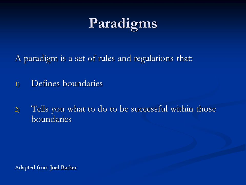 Paradigms A paradigm is a set of rules and regulations that: 1) Defines boundaries 2) Tells you what to do to be successful within those boundaries Joel Barker Adapted from Joel Barker