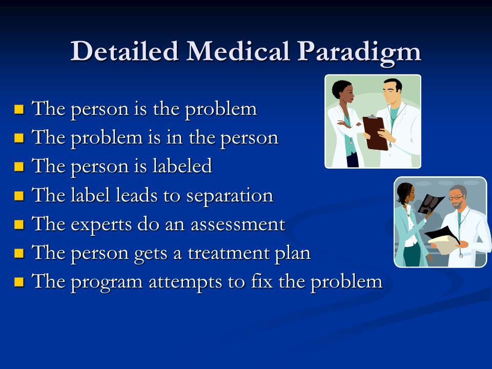 Detailed Medical Paradigm The person is the problem The person is the problem The problem is in the person The problem is in the person The person is labeled The person is labeled The label leads to separation The label leads to separation The experts do an assessment The experts do an assessment The person gets a treatment plan The person gets a treatment plan The program attempts to fix the problem The program attempts to fix the problem