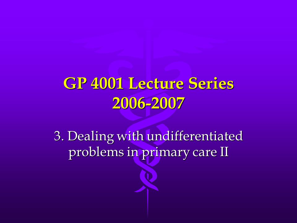 GP 4001 Lecture Series 2006-2007 3. Dealing with undifferentiated problems in primary care II