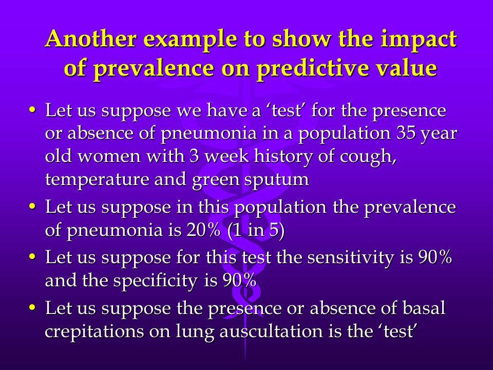 Another example to show the impact of prevalence on predictive value Let us suppose we have a 'test' for the presence or absence of pneumonia in a population 35 year old women with 3 week history of cough, temperature and green sputumLet us suppose we have a 'test' for the presence or absence of pneumonia in a population 35 year old women with 3 week history of cough, temperature and green sputum Let us suppose in this population the prevalence of pneumonia is 20% (1 in 5)Let us suppose in this population the prevalence of pneumonia is 20% (1 in 5) Let us suppose for this test the sensitivity is 90% and the specificity is 90%Let us suppose for this test the sensitivity is 90% and the specificity is 90% Let us suppose the presence or absence of basal crepitations on lung auscultation is the 'test'Let us suppose the presence or absence of basal crepitations on lung auscultation is the 'test'