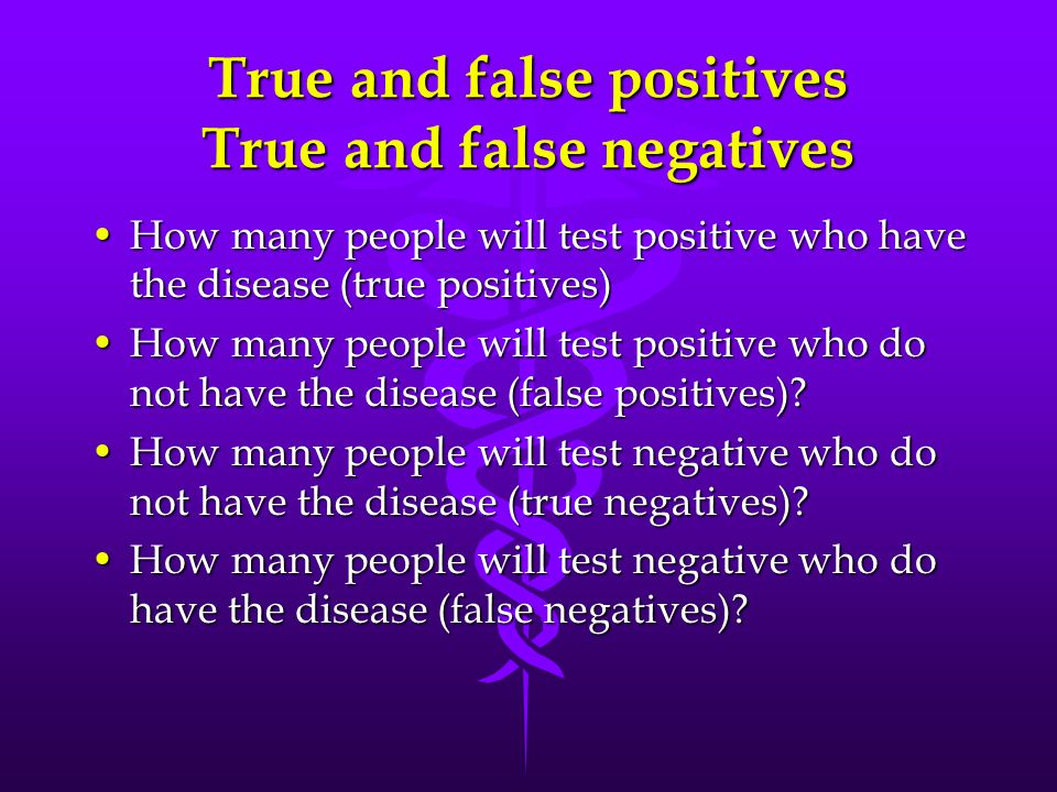 True and false positives True and false negatives How many people will test positive who have the disease (true positives)How many people will test positive who have the disease (true positives) How many people will test positive who do not have the disease (false positives) How many people will test positive who do not have the disease (false positives).