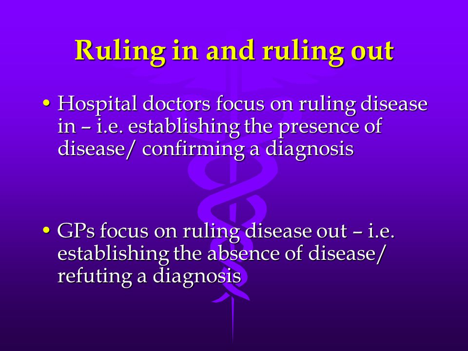 Ruling in and ruling out Hospital doctors focus on ruling disease in – i.e.