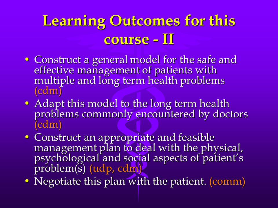 Learning Outcomes for this course - II Construct a general model for the safe and effective management of patients with multiple and long term health problems (cdm)Construct a general model for the safe and effective management of patients with multiple and long term health problems (cdm) Adapt this model to the long term health problems commonly encountered by doctors (cdm)Adapt this model to the long term health problems commonly encountered by doctors (cdm) Construct an appropriate and feasible management plan to deal with the physical, psychological and social aspects of patient's problem(s) (udp, cdm)Construct an appropriate and feasible management plan to deal with the physical, psychological and social aspects of patient's problem(s) (udp, cdm) Negotiate this plan with the patient.