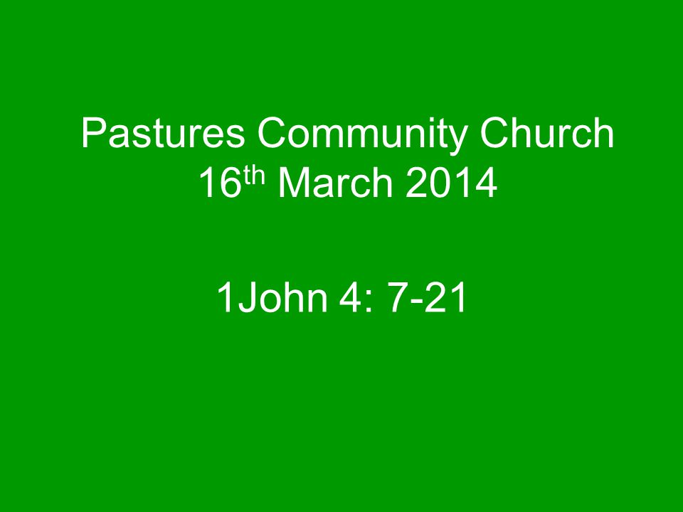 Pastures Community Church 16 th March 2014 1John 4: 7-21