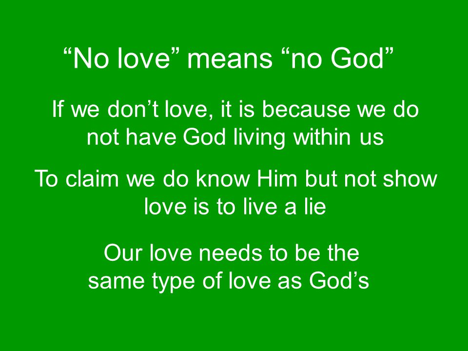 """No love"" means ""no God"" If we don't love, it is because we do not have God living within us To claim we do know Him but not show love is to live a li"
