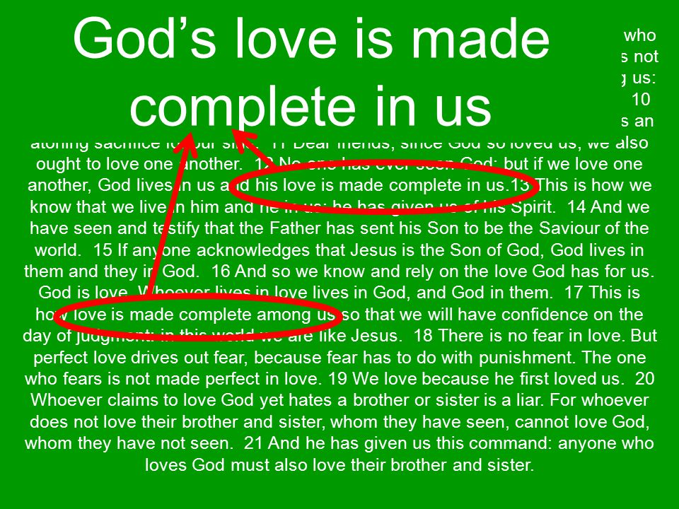 Loving one another makes God's love grow in us to reach completion Knowing His love in our lives gives us confidence that we belong to Him If we belong to Him then we will be safe on the day of judgement