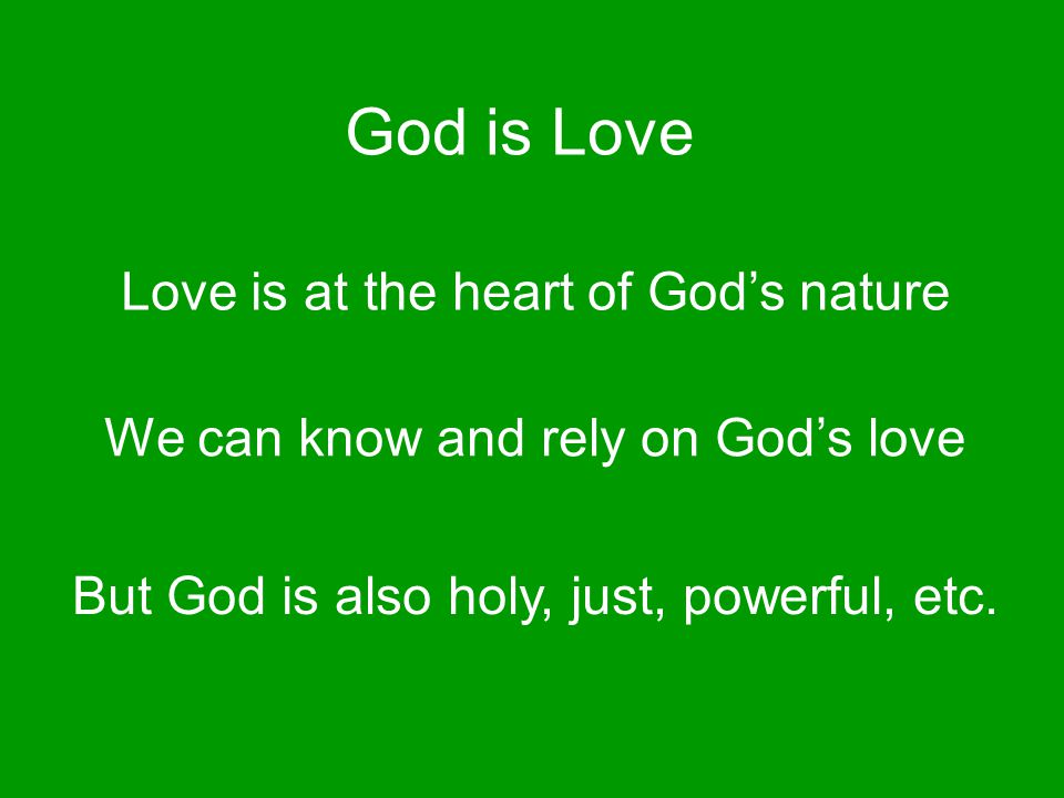 God is Love Love is at the heart of God's nature We can know and rely on God's love But God is also holy, just, powerful, etc.