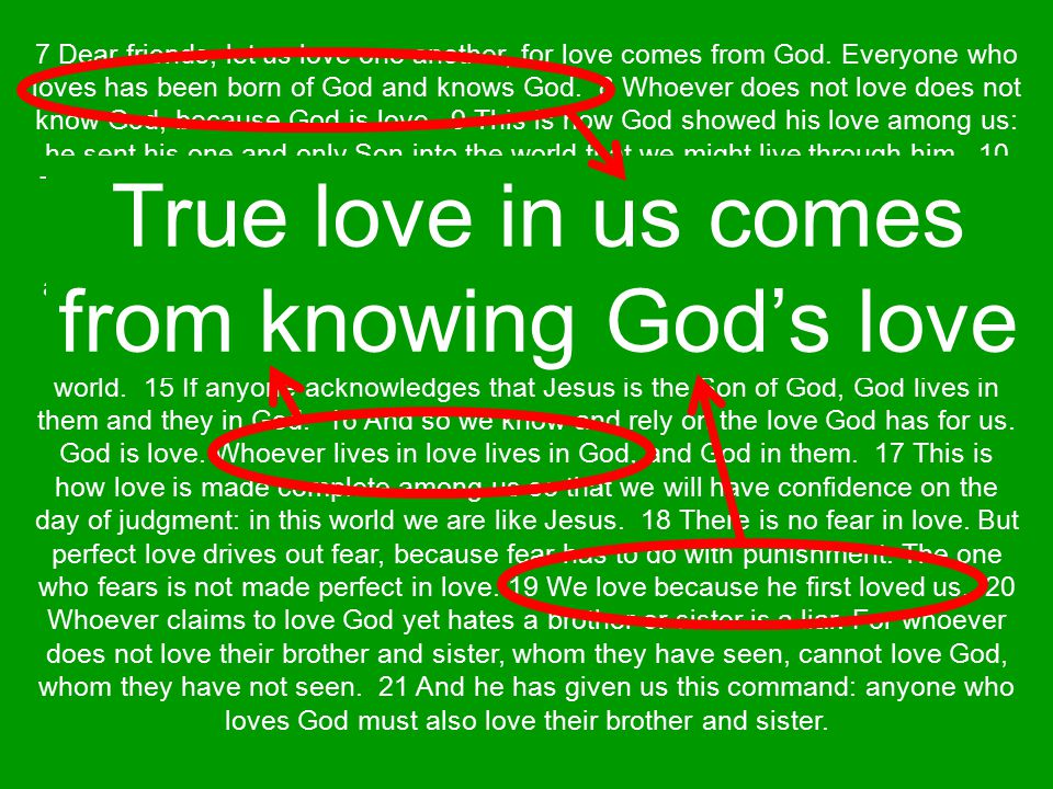 7 Dear friends, let us love one another, for love comes from God. Everyone who loves has been born of God and knows God. 8 Whoever does not love does