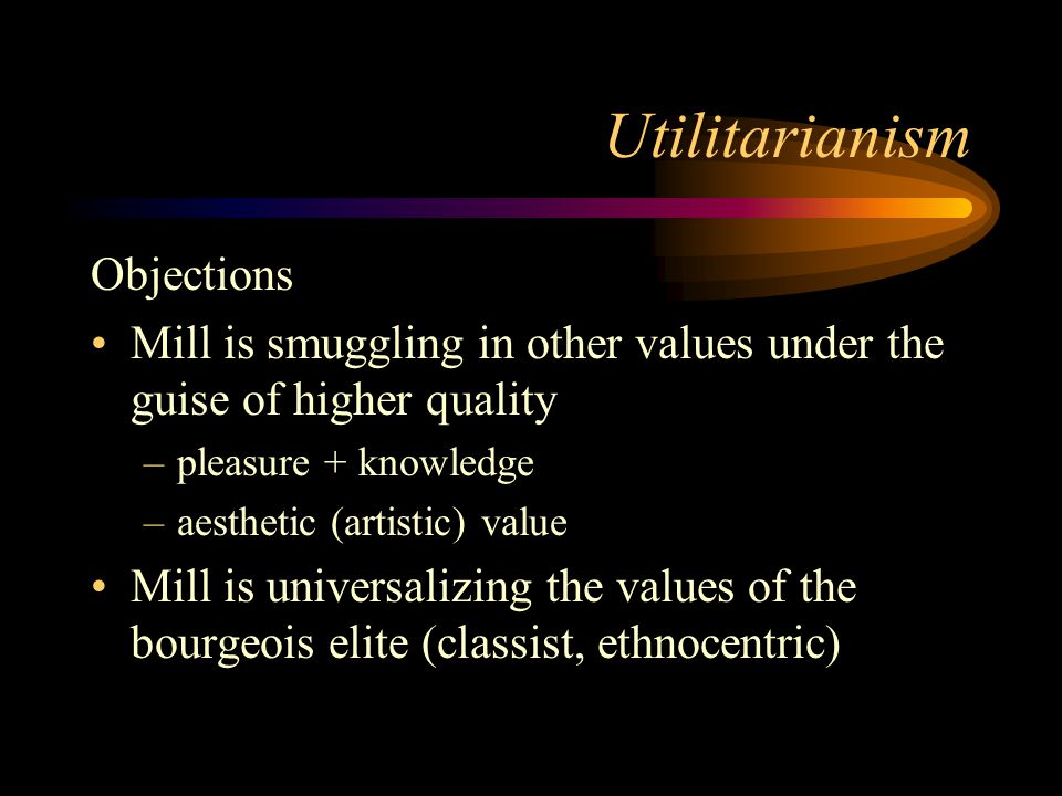 Utilitarianism Objections Mill is smuggling in other values under the guise of higher quality –pleasure + knowledge –aesthetic (artistic) value Mill i