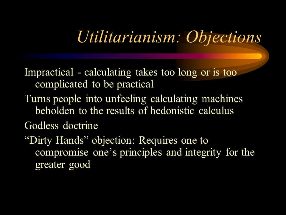 Utilitarianism: Objections Impractical - calculating takes too long or is too complicated to be practical Turns people into unfeeling calculating machines beholden to the results of hedonistic calculus Godless doctrine Dirty Hands objection: Requires one to compromise one's principles and integrity for the greater good