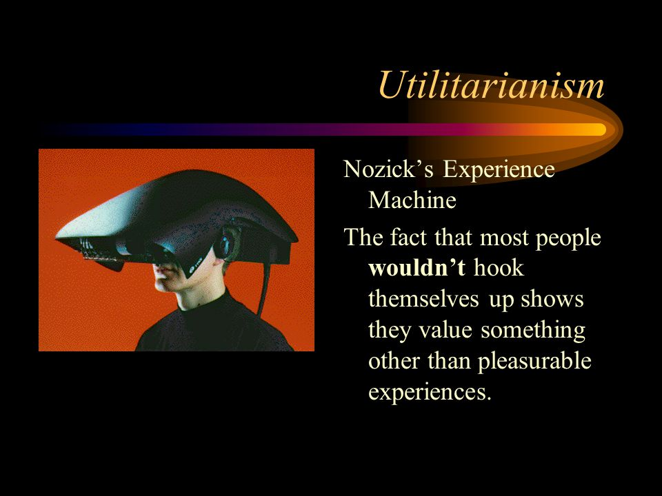 Utilitarianism Nozick's Experience Machine The fact that most people wouldn't hook themselves up shows they value something other than pleasurable experiences.