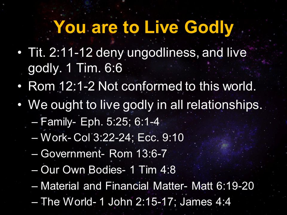 You are to Live Godly Tit.2:11-12 deny ungodliness, and live godly.