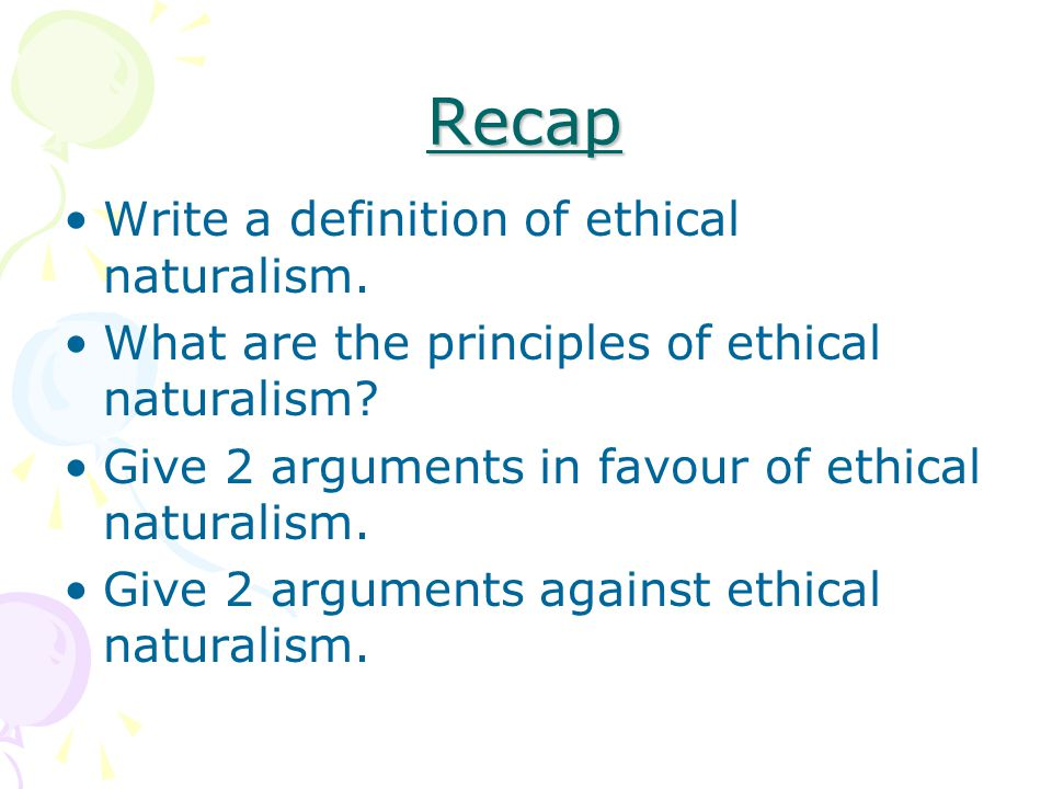 Recap Write a definition of ethical naturalism. What are the principles of ethical naturalism.